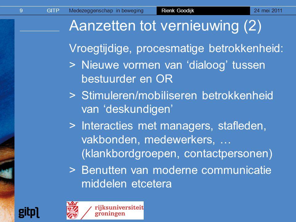 GITPMedezeggenschap in beweging Rienk Goodijk 24 mei 20119 Aanzetten tot vernieuwing (2) Vroegtijdige, procesmatige betrokkenheid: >Nieuwe vormen van