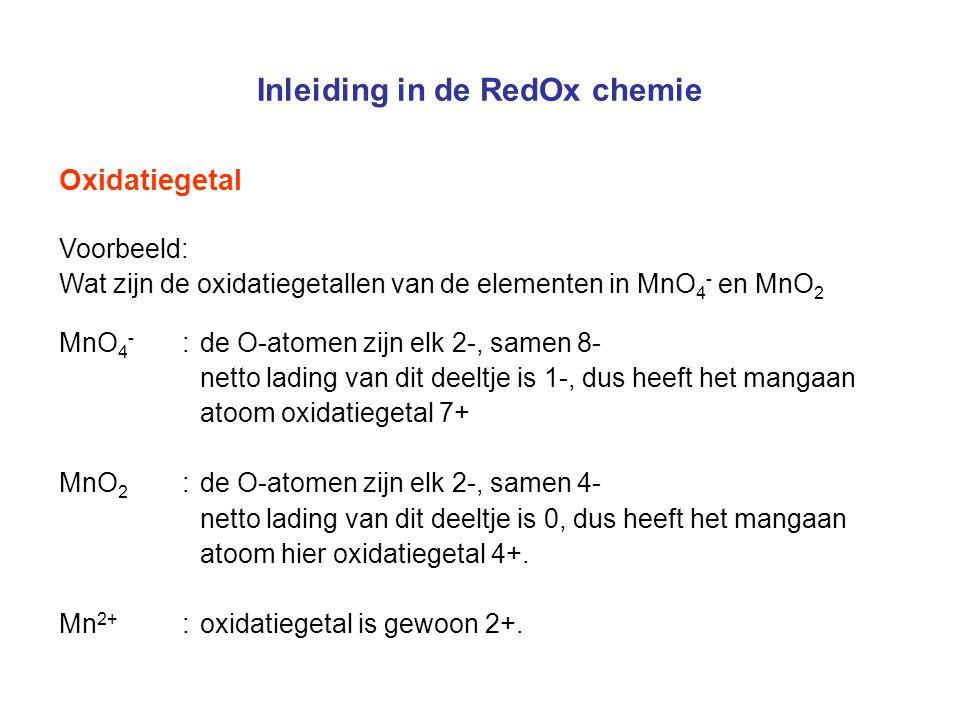 Inleiding in de RedOx chemie Oxidatiegetal Voorbeeld: Wat zijn de oxidatiegetallen van de elementen in MnO 4 - en MnO 2 MnO 4 - :de O-atomen zijn elk