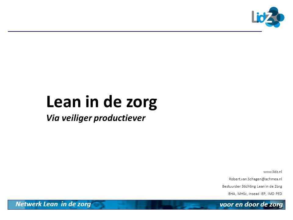 Lean in de zorg Via veiliger productiever Netwerk Lean in de zorg voor en door de zorg www.lidz.nl Robert.van.Schagen@achmea.nl Bestuurder Stichting L