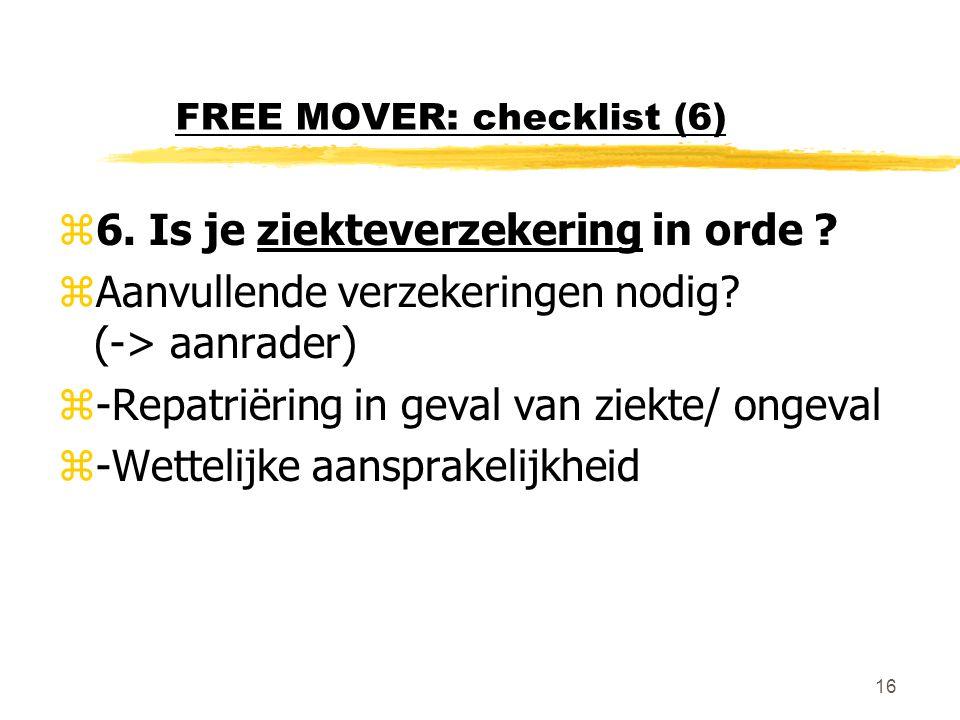 16 FREE MOVER: checklist (6) z6. Is je ziekteverzekering in orde ? zAanvullende verzekeringen nodig? (-> aanrader) z-Repatriëring in geval van ziekte/