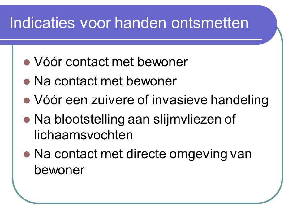 Indicaties voor handen ontsmetten  Vóór contact met bewoner  Na contact met bewoner  Vóór een zuivere of invasieve handeling  Na blootstelling aan