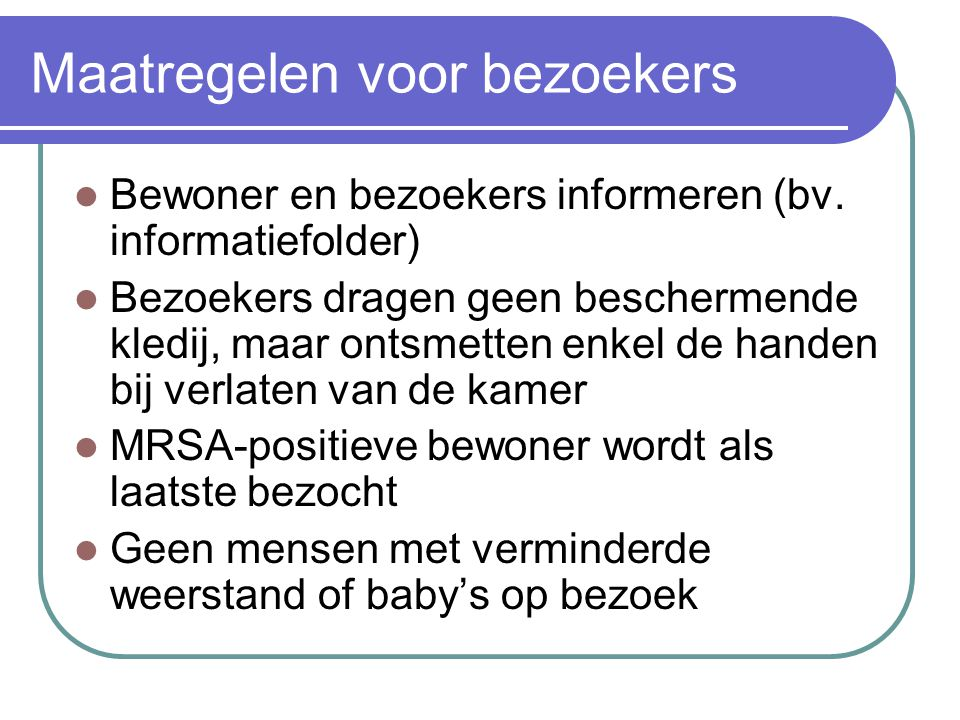 Maatregelen voor bezoekers  Bewoner en bezoekers informeren (bv. informatiefolder)  Bezoekers dragen geen beschermende kledij, maar ontsmetten enkel