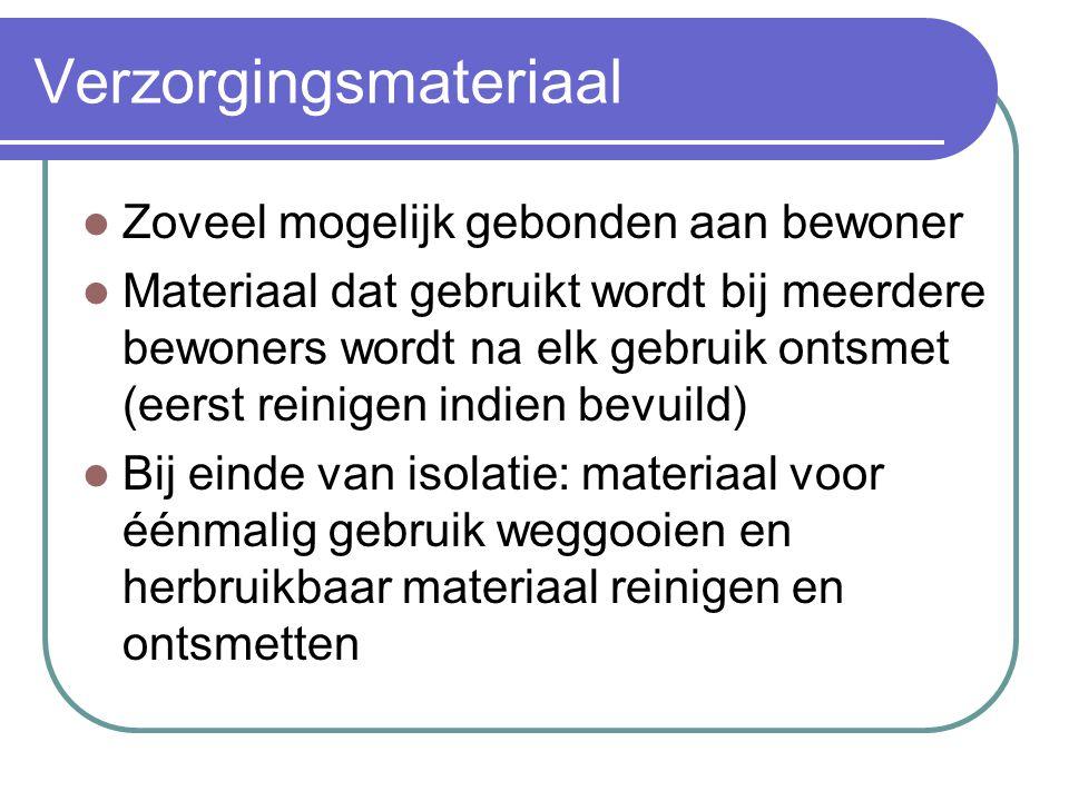 Verzorgingsmateriaal  Zoveel mogelijk gebonden aan bewoner  Materiaal dat gebruikt wordt bij meerdere bewoners wordt na elk gebruik ontsmet (eerst r