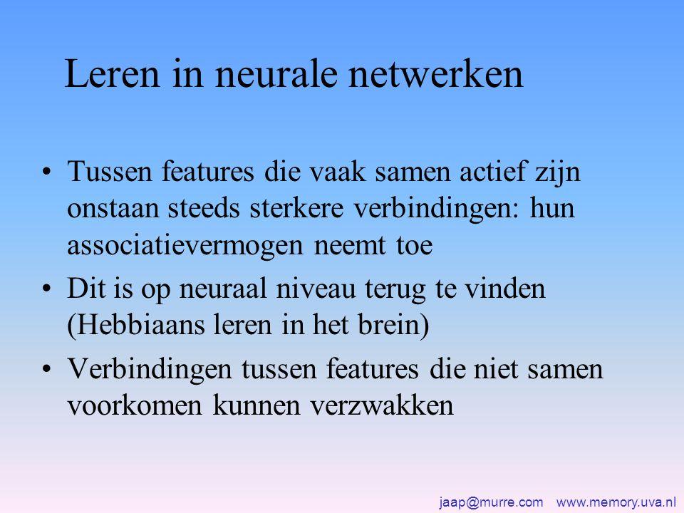 jaap@murre.com www.memory.uva.nl Leren in neurale netwerken •Tussen features die vaak samen actief zijn onstaan steeds sterkere verbindingen: hun associatievermogen neemt toe •Dit is op neuraal niveau terug te vinden (Hebbiaans leren in het brein) •Verbindingen tussen features die niet samen voorkomen kunnen verzwakken