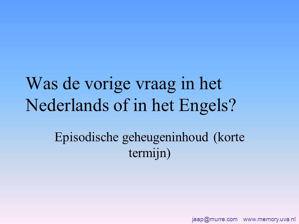 jaap@murre.com www.memory.uva.nl Was de vorige vraag in het Nederlands of in het Engels? Episodische geheugeninhoud (korte termijn)