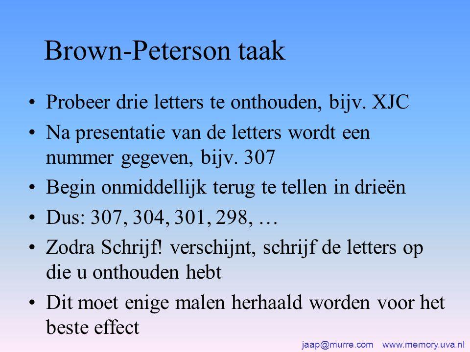 jaap@murre.com www.memory.uva.nl Brown-Peterson taak •Probeer drie letters te onthouden, bijv. XJC •Na presentatie van de letters wordt een nummer geg