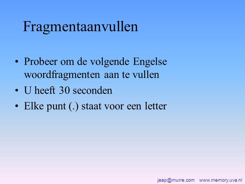 jaap@murre.com www.memory.uva.nl Fragmentaanvullen •Probeer om de volgende Engelse woordfragmenten aan te vullen •U heeft 30 seconden •Elke punt (.) staat voor een letter