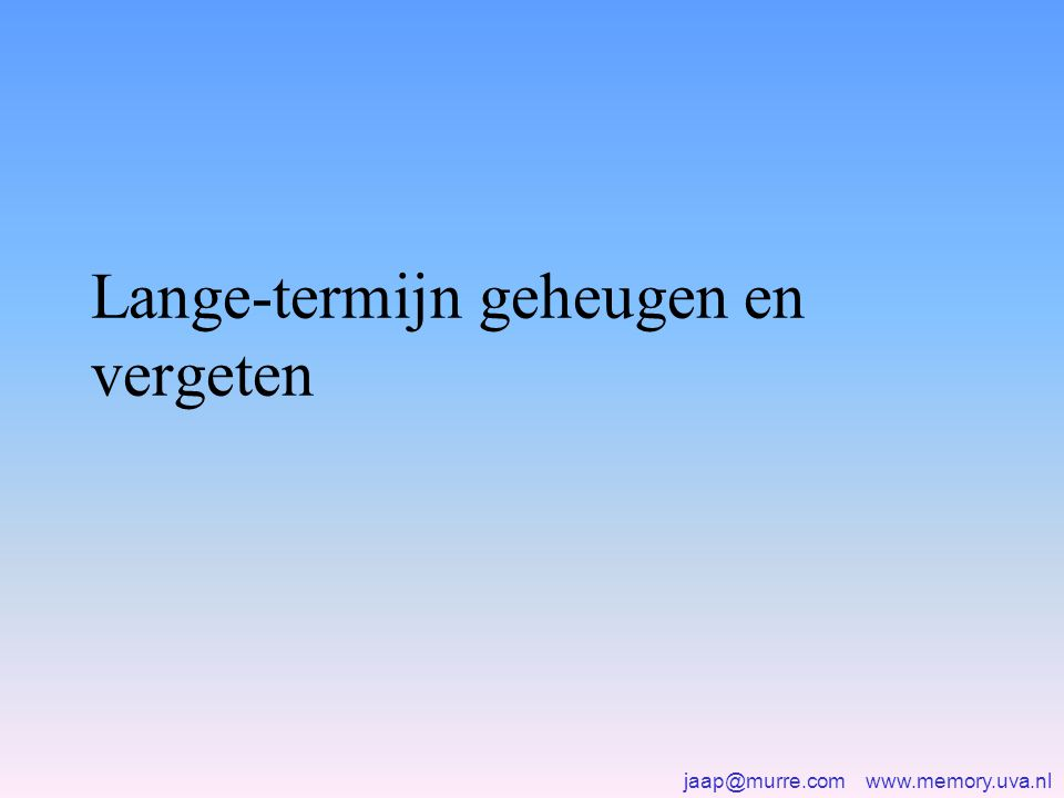 jaap@murre.com www.memory.uva.nl Lange-termijn geheugen en vergeten