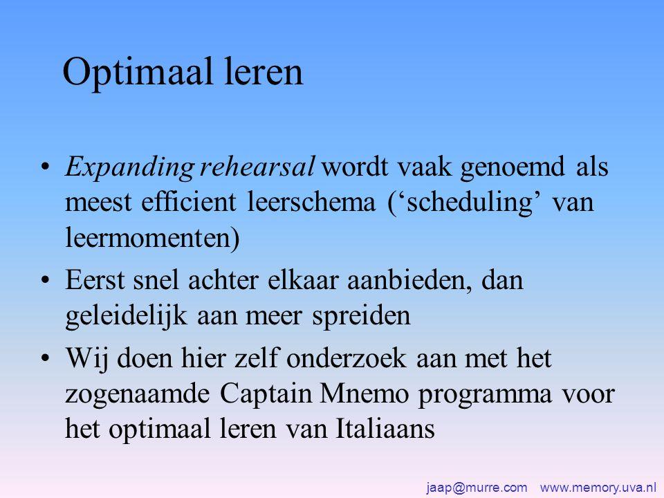 jaap@murre.com www.memory.uva.nl Optimaal leren •Expanding rehearsal wordt vaak genoemd als meest efficient leerschema ('scheduling' van leermomenten) •Eerst snel achter elkaar aanbieden, dan geleidelijk aan meer spreiden •Wij doen hier zelf onderzoek aan met het zogenaamde Captain Mnemo programma voor het optimaal leren van Italiaans
