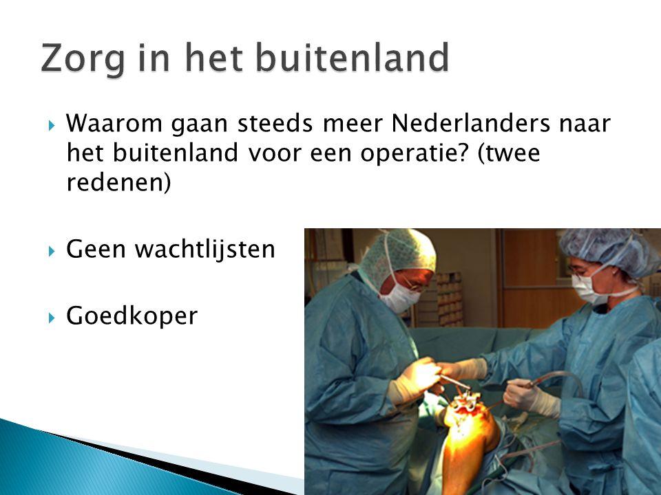  Waarom gaan steeds meer Nederlanders naar het buitenland voor een operatie? (twee redenen)  Geen wachtlijsten  Goedkoper