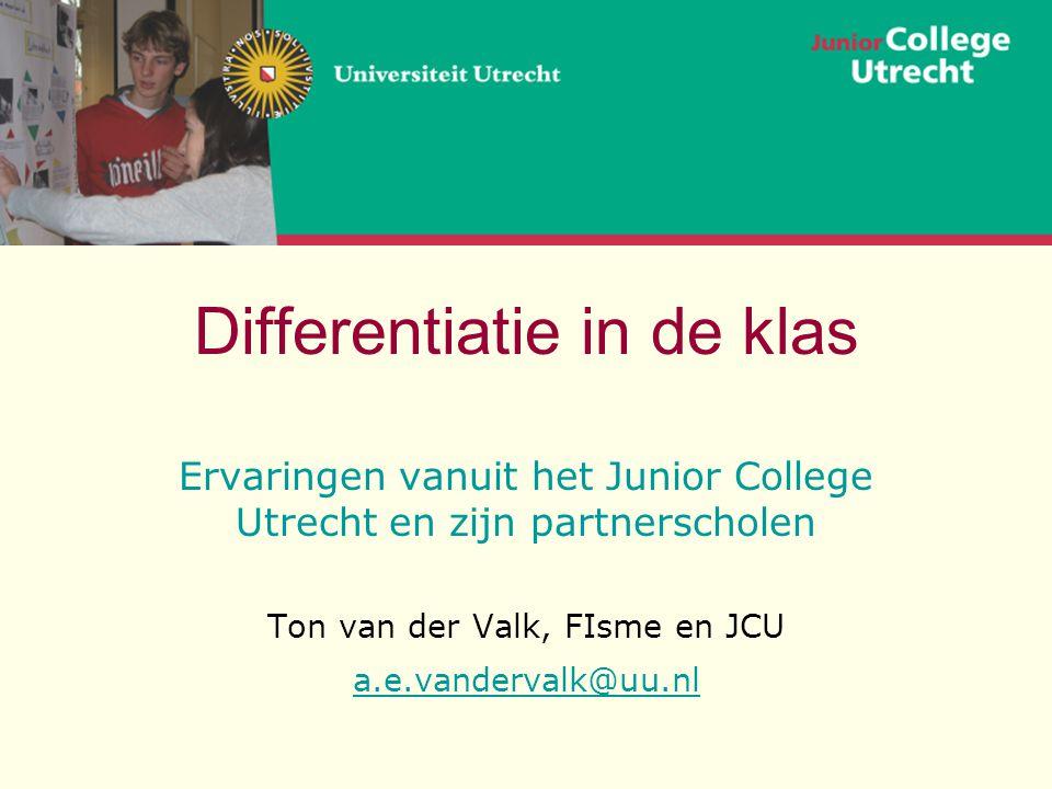 Differentiatie in de klas Ervaringen vanuit het Junior College Utrecht en zijn partnerscholen Ton van der Valk, FIsme en JCU a.e.vandervalk@uu.nl