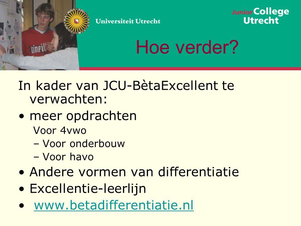 Hoe verder? In kader van JCU-BètaExcellent te verwachten: •meer opdrachten Voor 4vwo –Voor onderbouw –Voor havo •Andere vormen van differentiatie •Exc