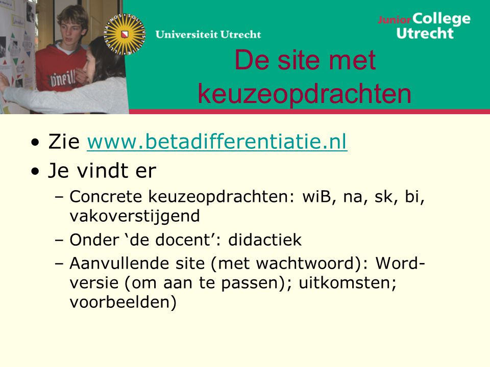De site met keuzeopdrachten •Zie www.betadifferentiatie.nlwww.betadifferentiatie.nl •Je vindt er –Concrete keuzeopdrachten: wiB, na, sk, bi, vakoverst
