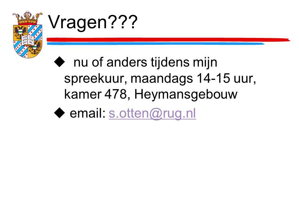 Vragen??? u nu of anders tijdens mijn spreekuur, maandags 14-15 uur, kamer 478, Heymansgebouw u email: s.otten@rug.nls.otten@rug.nl
