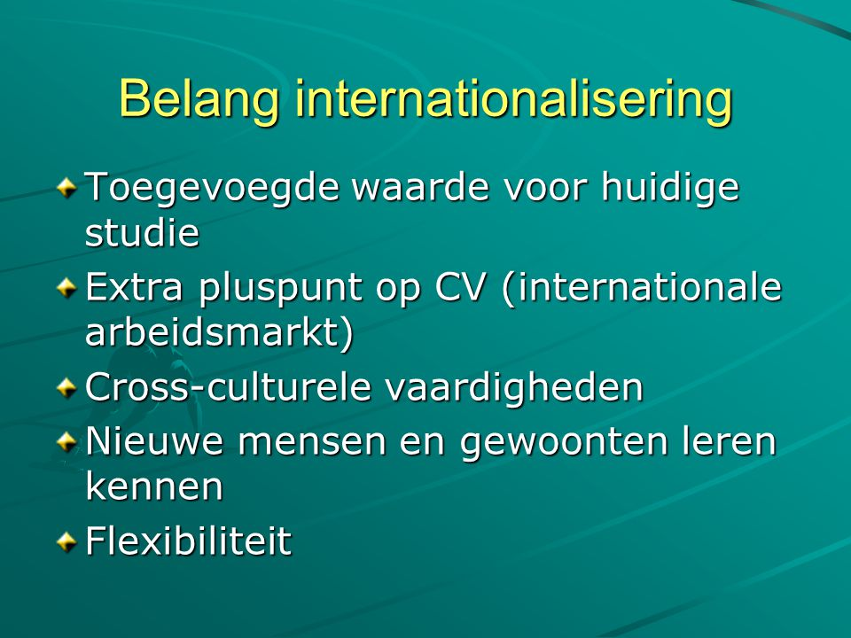 Belang internationalisering Toegevoegde waarde voor huidige studie Extra pluspunt op CV (internationale arbeidsmarkt) Cross-culturele vaardigheden Nie