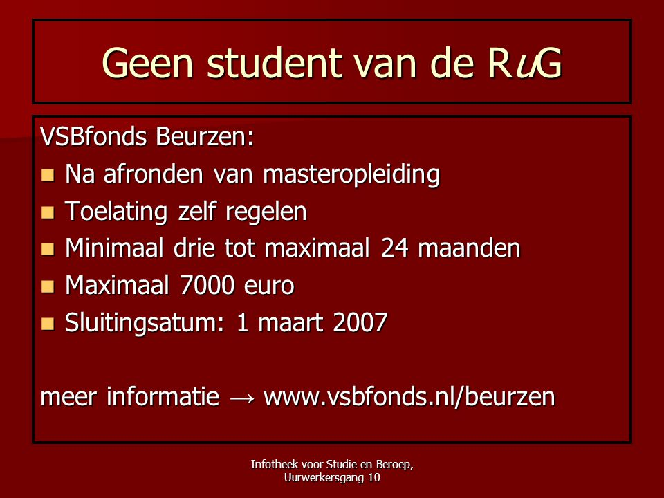 Infotheek voor Studie en Beroep, Uurwerkersgang 10 Geen student van de RuG VSBfonds Beurzen:  Na afronden van masteropleiding  Toelating zelf regele