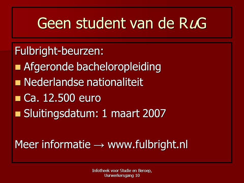 Infotheek voor Studie en Beroep, Uurwerkersgang 10 Geen student van de RuG Fulbright-beurzen:  Afgeronde bacheloropleiding  Nederlandse nationalitei