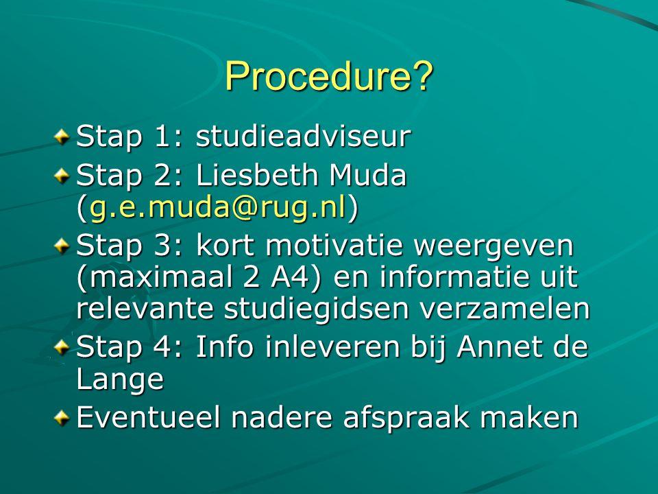 Procedure? Stap 1: studieadviseur Stap 2: Liesbeth Muda (g.e.muda@rug.nl) Stap 3: kort motivatie weergeven (maximaal 2 A4) en informatie uit relevante