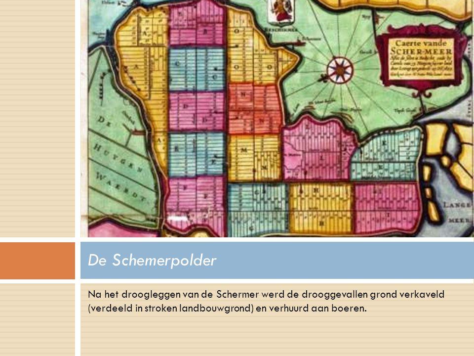 Na het droogleggen van de Schermer werd de drooggevallen grond verkaveld (verdeeld in stroken landbouwgrond) en verhuurd aan boeren. De Schemerpolder