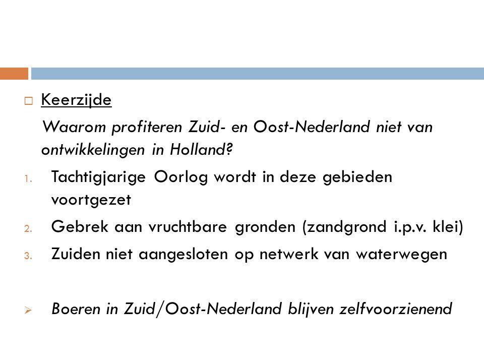  Keerzijde Waarom profiteren Zuid- en Oost-Nederland niet van ontwikkelingen in Holland? 1. Tachtigjarige Oorlog wordt in deze gebieden voortgezet 2.