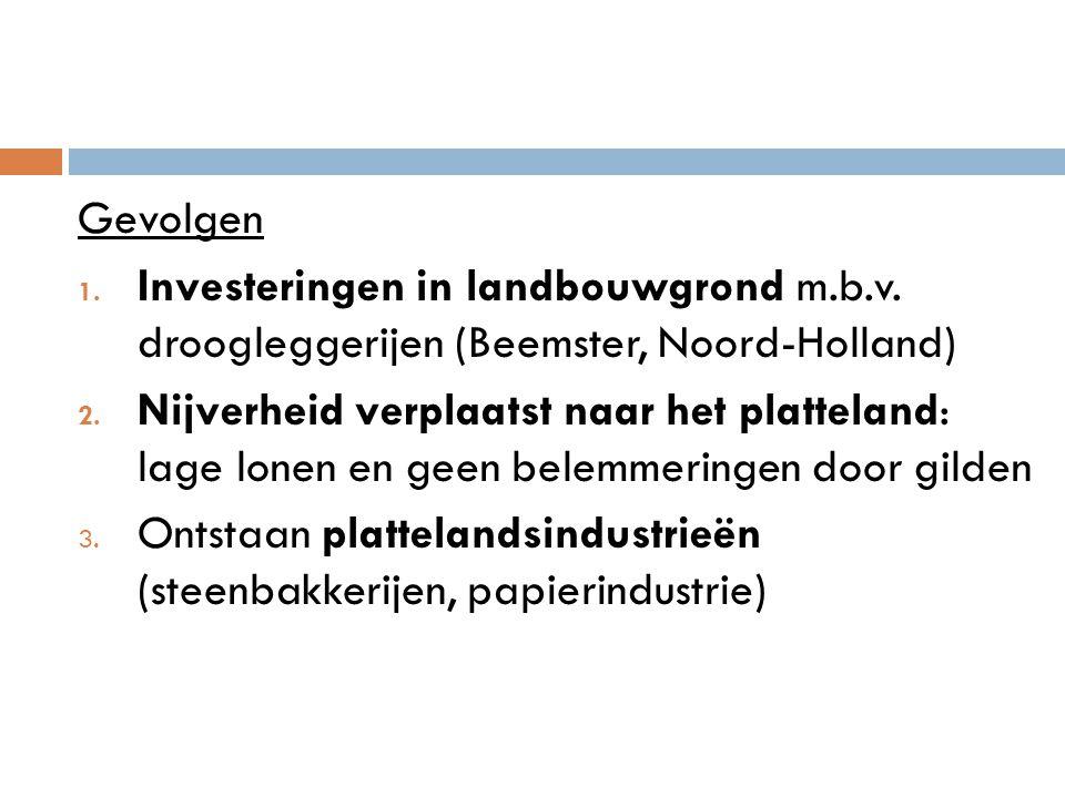 Gevolgen 1. Investeringen in landbouwgrond m.b.v. droogleggerijen (Beemster, Noord-Holland) 2. Nijverheid verplaatst naar het platteland: lage lonen e