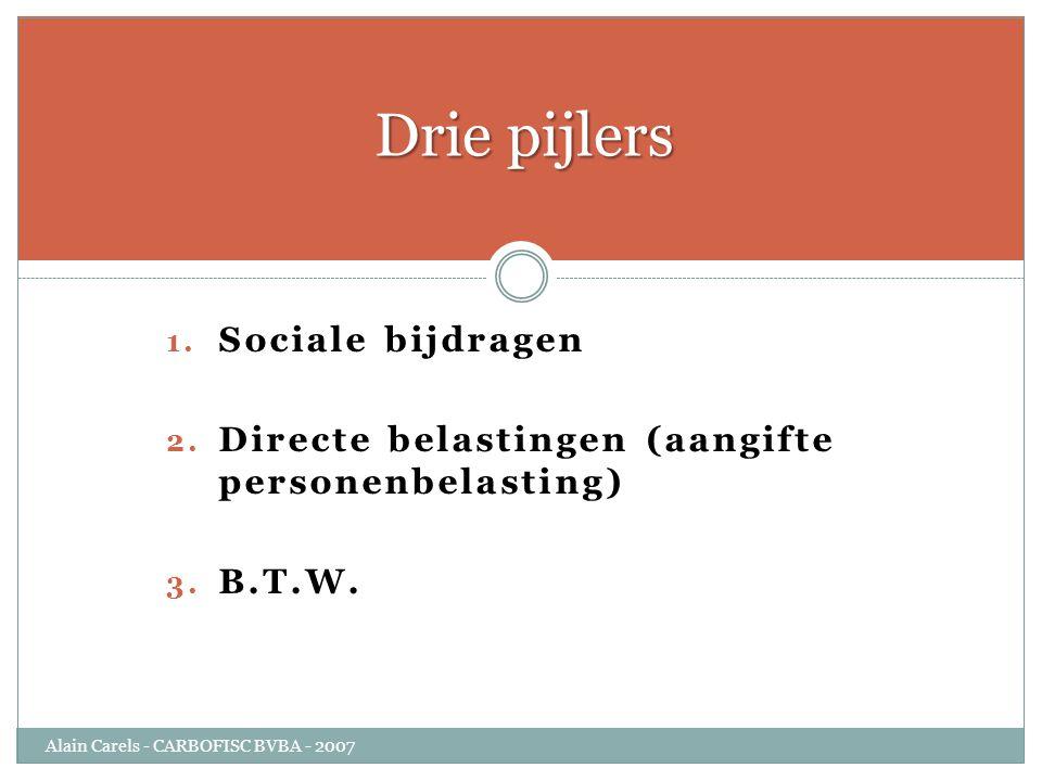 1. Sociale bijdragen 2. Directe belastingen (aangifte personenbelasting) 3. B.T.W. Drie pijlers Alain Carels - CARBOFISC BVBA - 2007