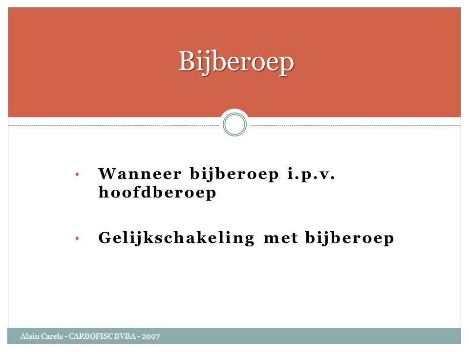 • Wanneer bijberoep i.p.v. hoofdberoep • Gelijkschakeling met bijberoep Bijberoep Alain Carels - CARBOFISC BVBA - 2007
