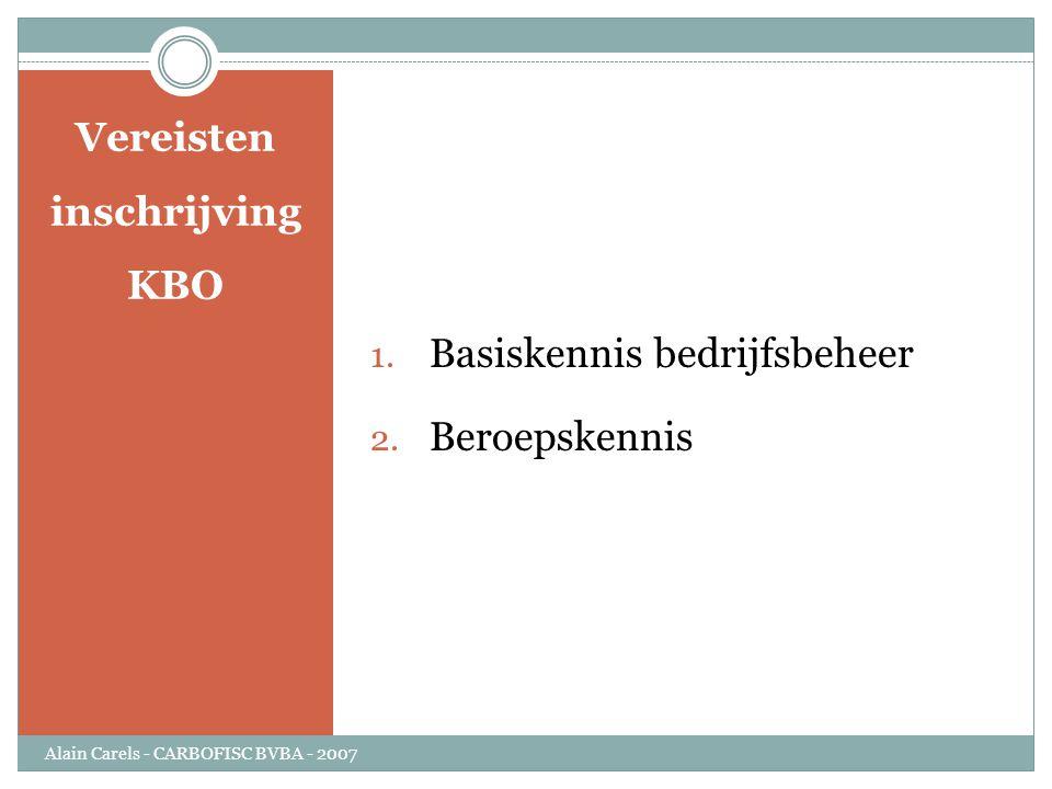 Vereisten inschrijving KBO 1. Basiskennis bedrijfsbeheer 2. Beroepskennis Alain Carels - CARBOFISC BVBA - 2007