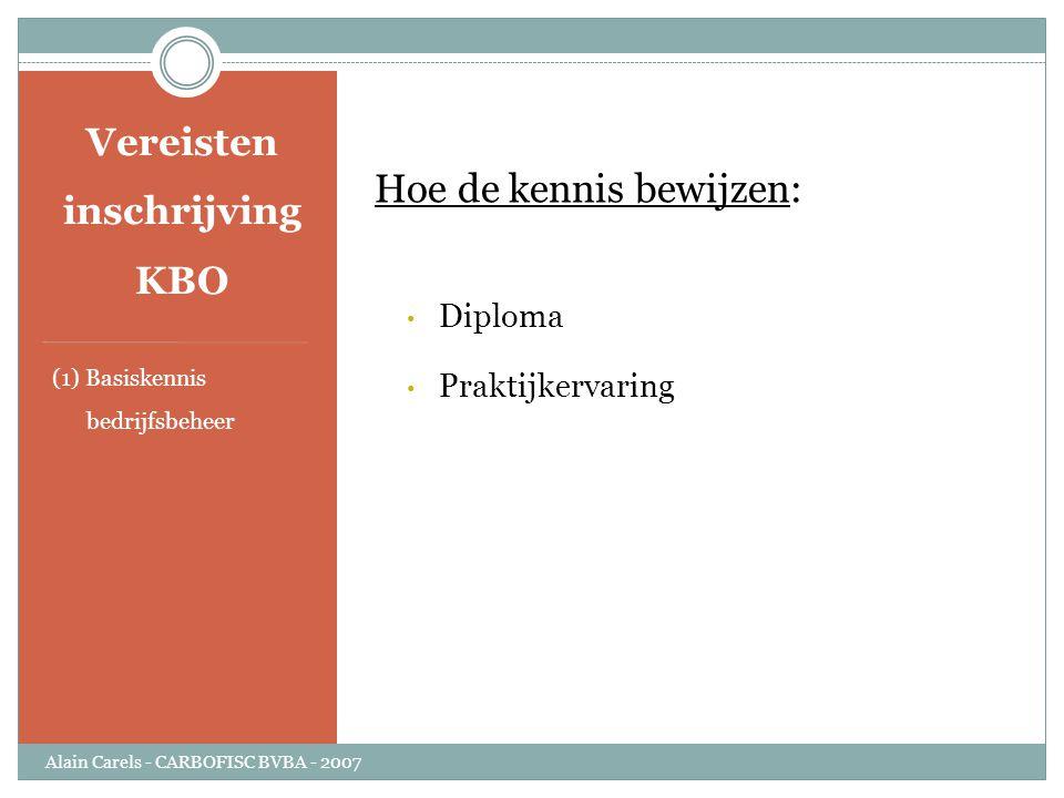 Vereisten inschrijving KBO (1) Basiskennis bedrijfsbeheer Hoe de kennis bewijzen: • Diploma • Praktijkervaring Alain Carels - CARBOFISC BVBA - 2007