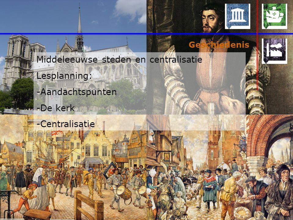 Geschiedenis Middeleeuwse steden en centralisatie Lesplanning: -Aandachtspunten -De kerk -Centralisatie