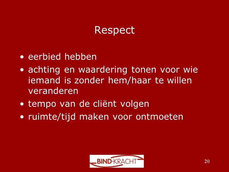 Respect •eerbied hebben •achting en waardering tonen voor wie iemand is zonder hem/haar te willen veranderen •tempo van de cliënt volgen •ruimte/tijd