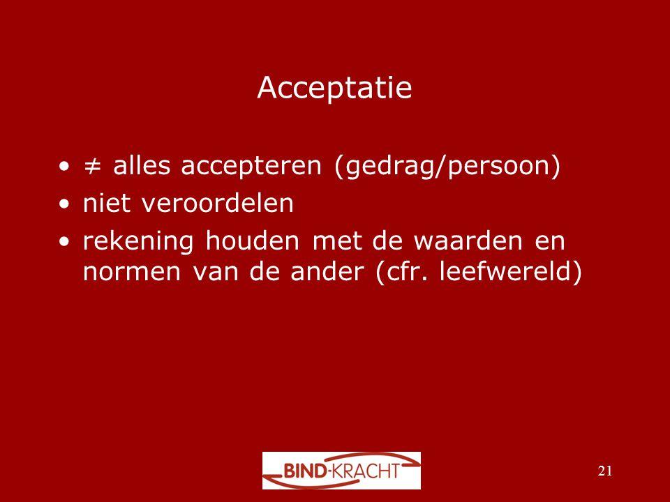 Acceptatie •≠ alles accepteren (gedrag/persoon) •niet veroordelen •rekening houden met de waarden en normen van de ander (cfr. leefwereld) 21
