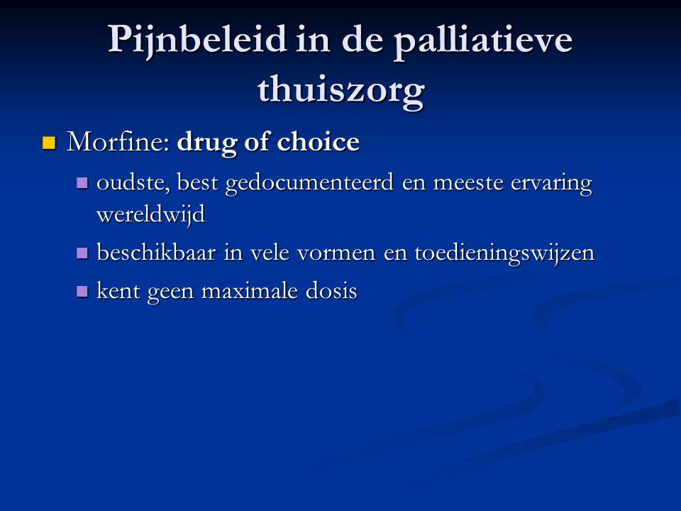 Pijnbeleid in de palliatieve thuiszorg  Morfine: drug of choice  oudste, best gedocumenteerd en meeste ervaring wereldwijd  beschikbaar in vele vormen en toedieningswijzen  kent geen maximale dosis