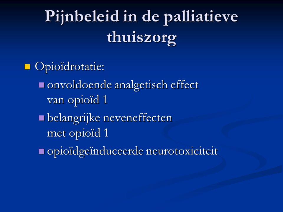 Pijnbeleid in de palliatieve thuiszorg  Opioïdrotatie:  onvoldoende analgetisch effect van opioïd 1  belangrijke neveneffecten met opioïd 1  opioïdgeïnduceerde neurotoxiciteit