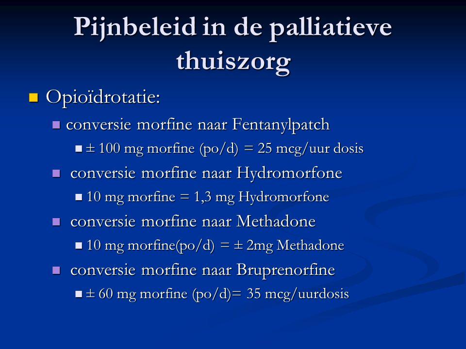 Pijnbeleid in de palliatieve thuiszorg  Opioïdrotatie:  conversie morfine naar Fentanylpatch  ± 100 mg morfine (po/d) = 25 mcg/uur dosis  conversie morfine naar Hydromorfone  10 mg morfine = 1,3 mg Hydromorfone  conversie morfine naar Methadone  10 mg morfine(po/d) = ± 2mg Methadone  conversie morfine naar Bruprenorfine  ± 60 mg morfine (po/d)= 35 mcg/uurdosis