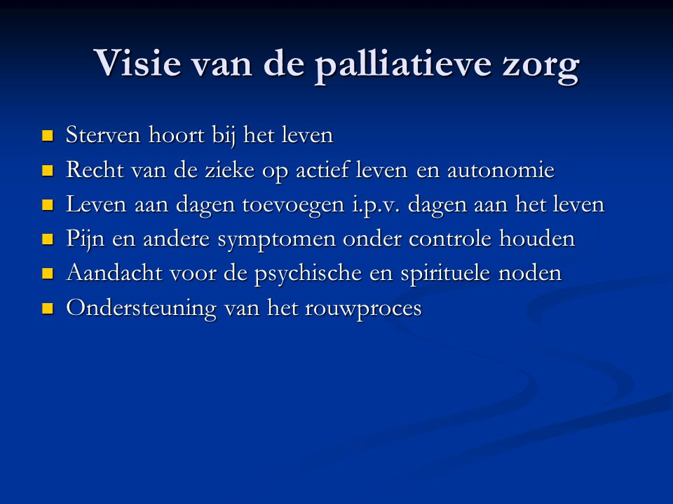 Visie van de palliatieve zorg  Sterven hoort bij het leven  Recht van de zieke op actief leven en autonomie  Leven aan dagen toevoegen i.p.v.