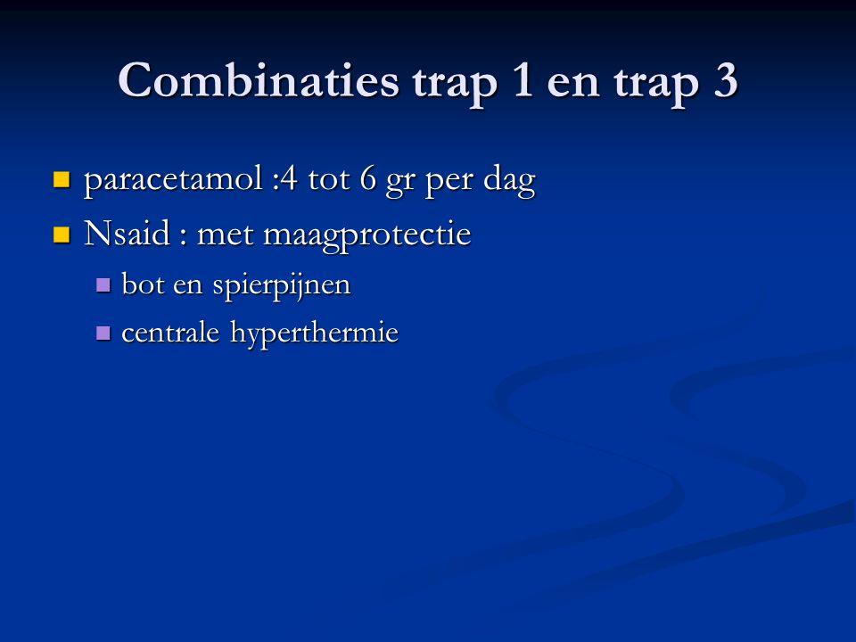 Combinaties trap 1 en trap 3  paracetamol :4 tot 6 gr per dag  Nsaid : met maagprotectie  bot en spierpijnen  centrale hyperthermie
