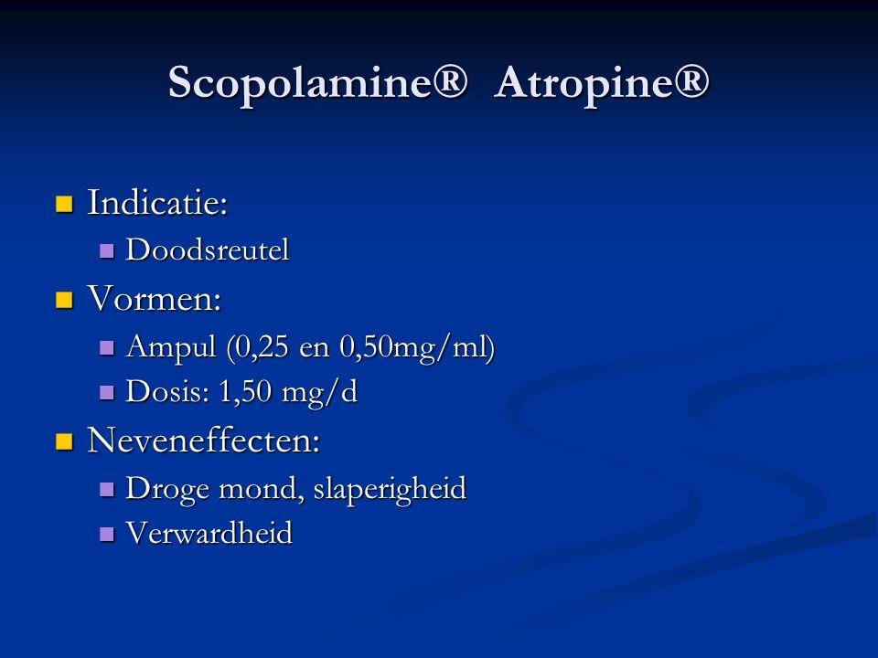 Scopolamine® Atropine®  Indicatie:  Doodsreutel  Vormen:  Ampul (0,25 en 0,50mg/ml)  Dosis: 1,50 mg/d  Neveneffecten:  Droge mond, slaperigheid  Verwardheid