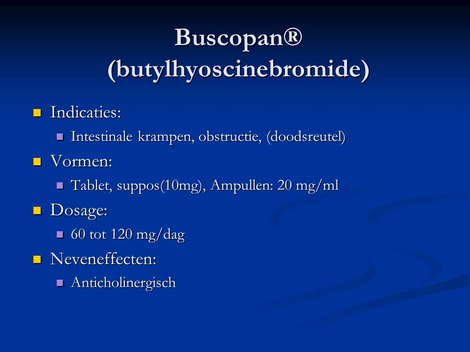 Buscopan® (butylhyoscinebromide)  Indicaties:  Intestinale krampen, obstructie, (doodsreutel)  Vormen:  Tablet, suppos(10mg), Ampullen: 20 mg/ml  Dosage:  60 tot 120 mg/dag  Neveneffecten:  Anticholinergisch