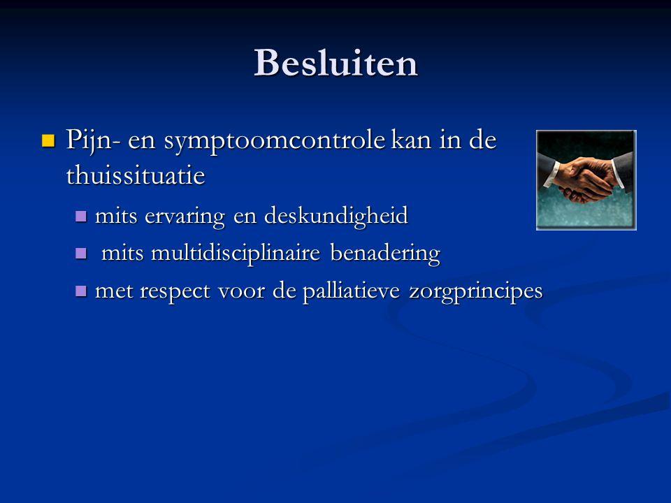 Besluiten  Pijn- en symptoomcontrole kan in de thuissituatie  mits ervaring en deskundigheid  mits multidisciplinaire benadering  met respect voor de palliatieve zorgprincipes