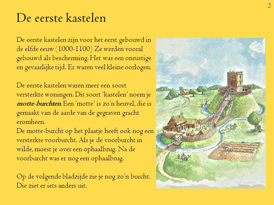 2 De eerste kastelen De eerste kastelen zijn voor het eerst gebouwd in de elfde eeuw (1000-1100) Ze werden vooral gebouwd als bescherming.