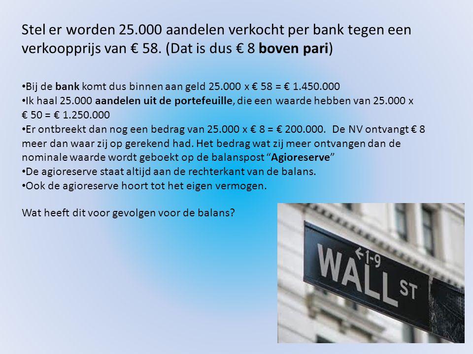 Stel er worden 25.000 aandelen verkocht per bank tegen een verkoopprijs van € 58. (Dat is dus € 8 boven pari) • Bij de bank komt dus binnen aan geld 2
