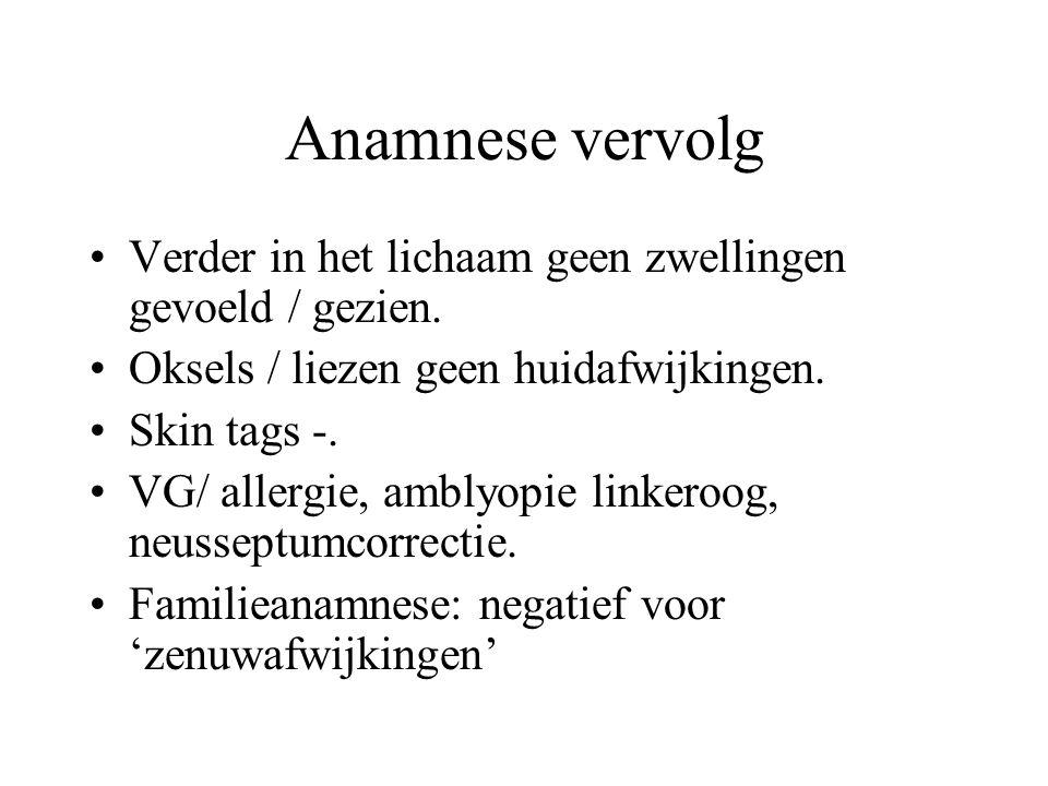 Anamnese vervolg •Verder in het lichaam geen zwellingen gevoeld / gezien. •Oksels / liezen geen huidafwijkingen. •Skin tags -. •VG/ allergie, amblyopi