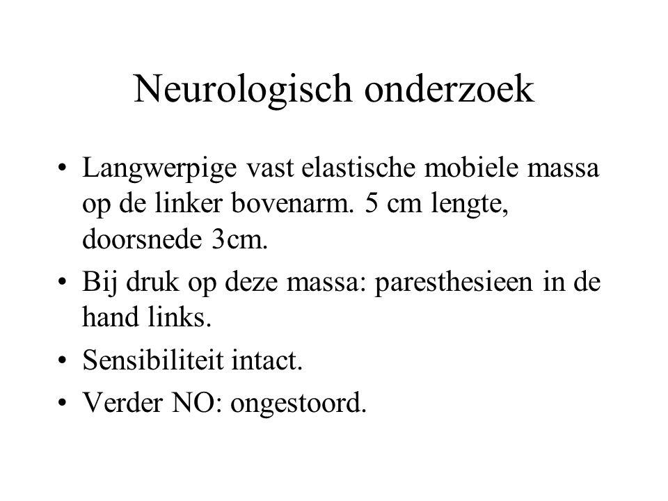 Neurologisch onderzoek •Langwerpige vast elastische mobiele massa op de linker bovenarm. 5 cm lengte, doorsnede 3cm. •Bij druk op deze massa: paresthe