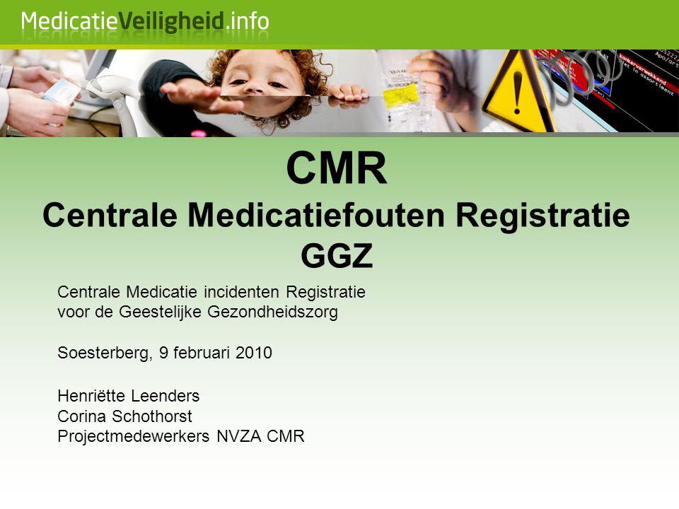 CMR Centrale Medicatiefouten Registratie GGZ Centrale Medicatie incidenten Registratie voor de Geestelijke Gezondheidszorg Soesterberg, 9 februari 201