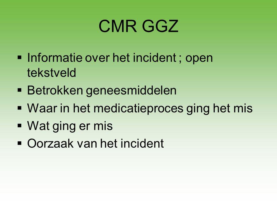 CMR GGZ  Informatie over het incident ; open tekstveld  Betrokken geneesmiddelen  Waar in het medicatieproces ging het mis  Wat ging er mis  Oorz