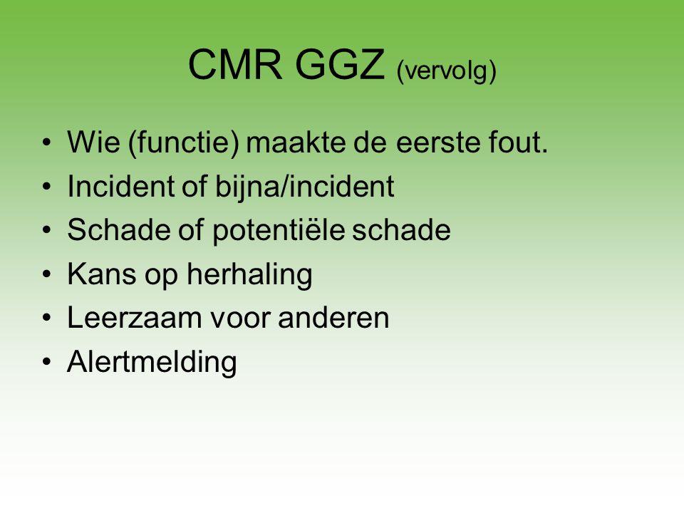 CMR GGZ (vervolg) •Wie (functie) maakte de eerste fout. •Incident of bijna/incident •Schade of potentiële schade •Kans op herhaling •Leerzaam voor and