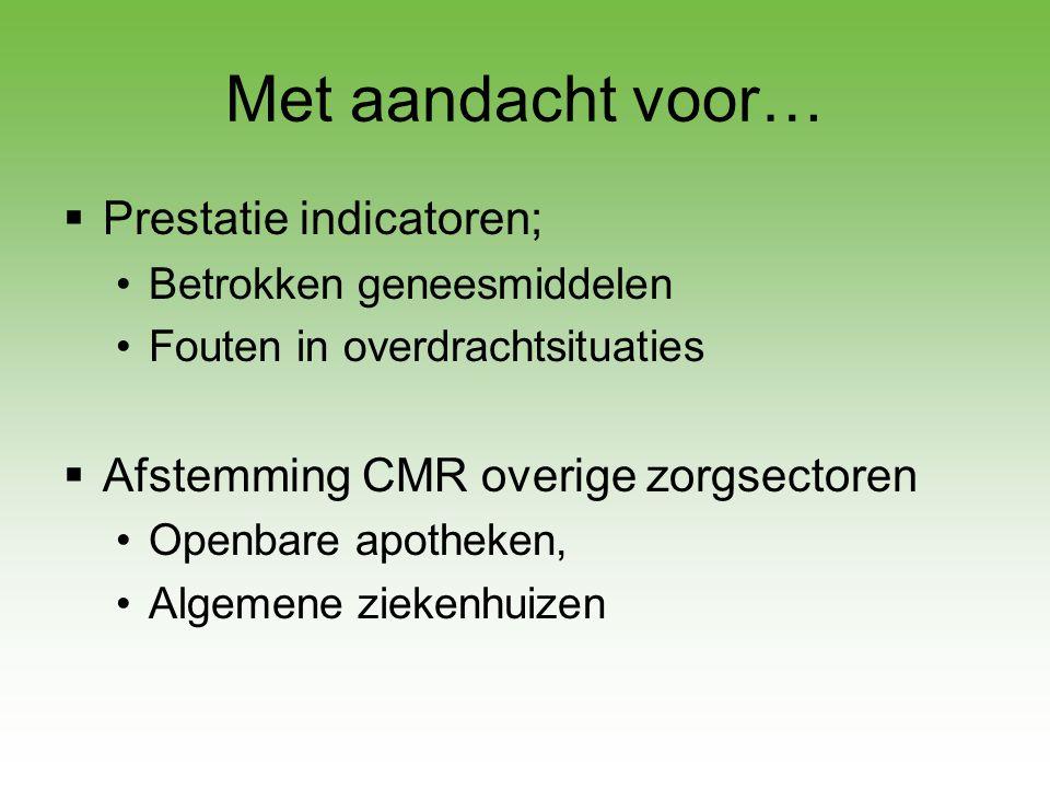 Met aandacht voor…  Prestatie indicatoren; •Betrokken geneesmiddelen •Fouten in overdrachtsituaties  Afstemming CMR overige zorgsectoren •Openbare a