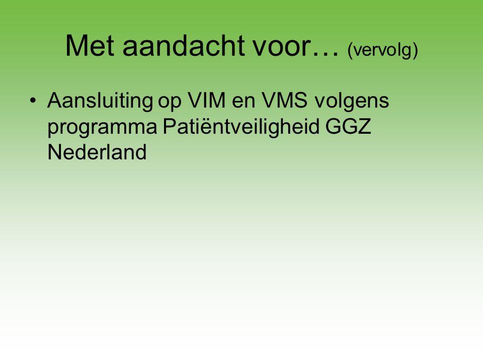 Met aandacht voor… (vervolg) •Aansluiting op VIM en VMS volgens programma Patiëntveiligheid GGZ Nederland