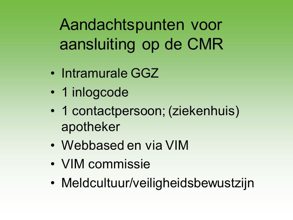 Aandachtspunten voor aansluiting op de CMR •Intramurale GGZ •1 inlogcode •1 contactpersoon; (ziekenhuis) apotheker •Webbased en via VIM •VIM commissie